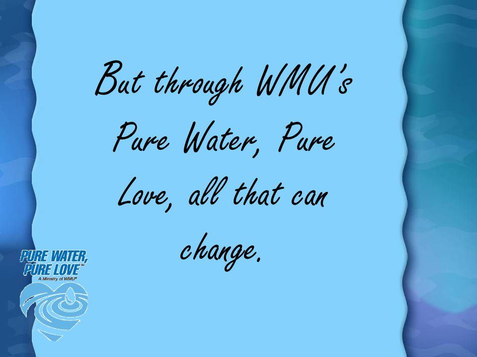 But through WMU's Pure Water, Pure Love, all that can change.