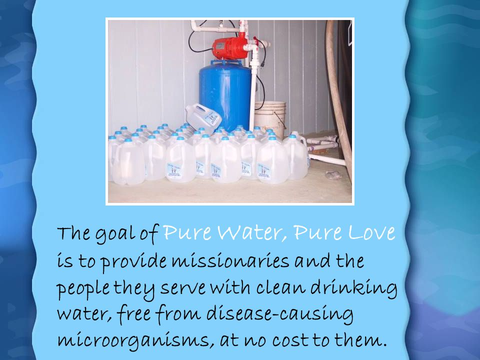 The goal of Pure Water, Pure Love is to provide missionaries and the people they serve with clean drinking water, free from disease-causing microorganisms, at no cost to them.