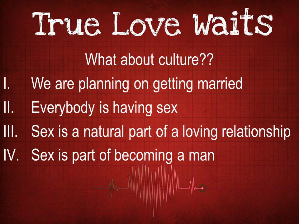 What about culture We are planning on getting married. Everybody is having sex. Sex is a natural part of a loving relationship.