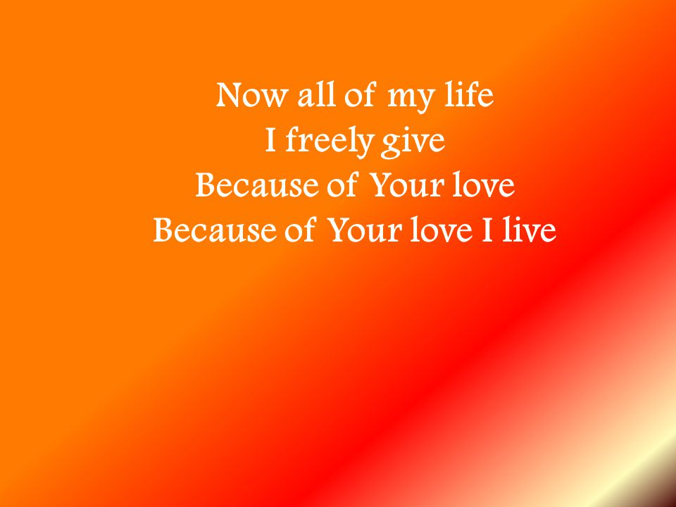 I freely give Because of Your love Because of Your love I live