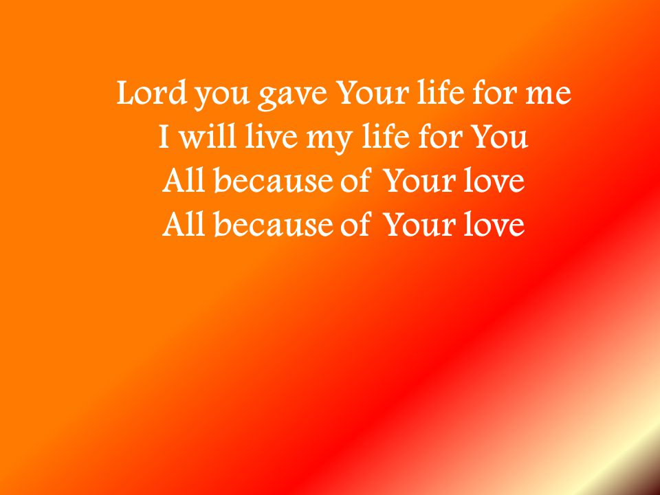 Lord you gave Your life for me