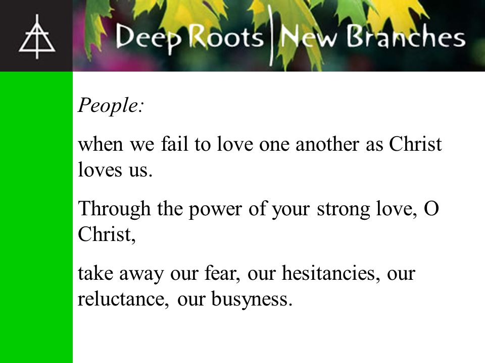 People: when we fail to love one another as Christ loves us. Through the power of your strong love, O Christ,