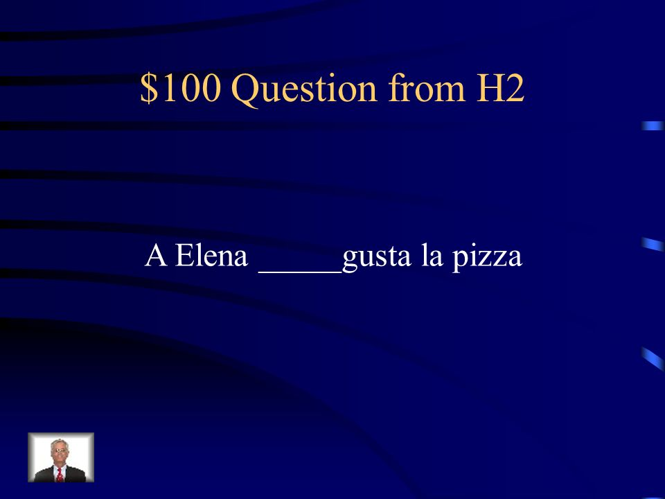 $100 Question from H2 A Elena _____gusta la pizza