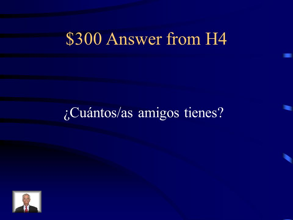 $300 Answer from H4 ¿Cuántos/as amigos tienes