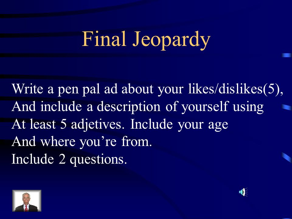 Final Jeopardy Write a pen pal ad about your likes/dislikes(5),