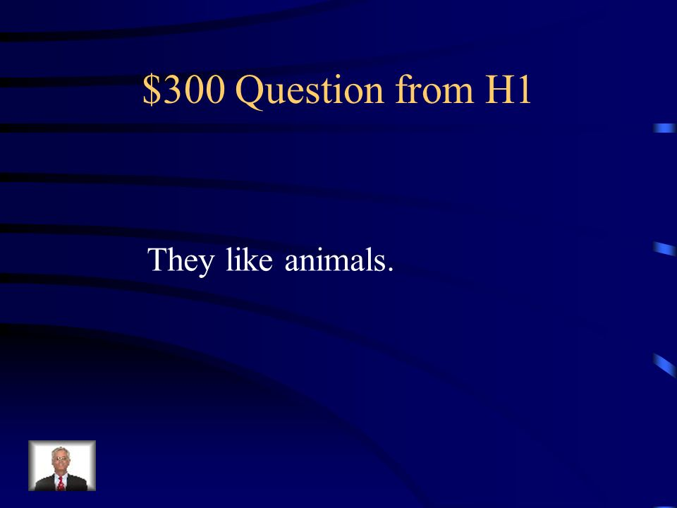 $300 Question from H1 They like animals.