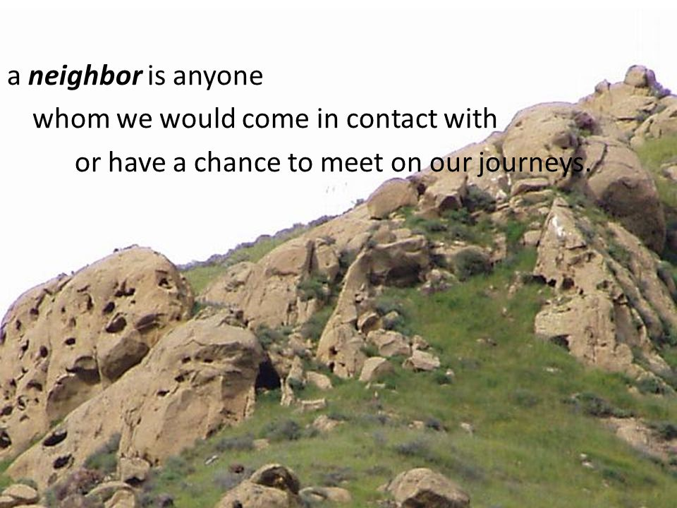 a neighbor is anyone whom we would come in contact with or have a chance to meet on our journeys.