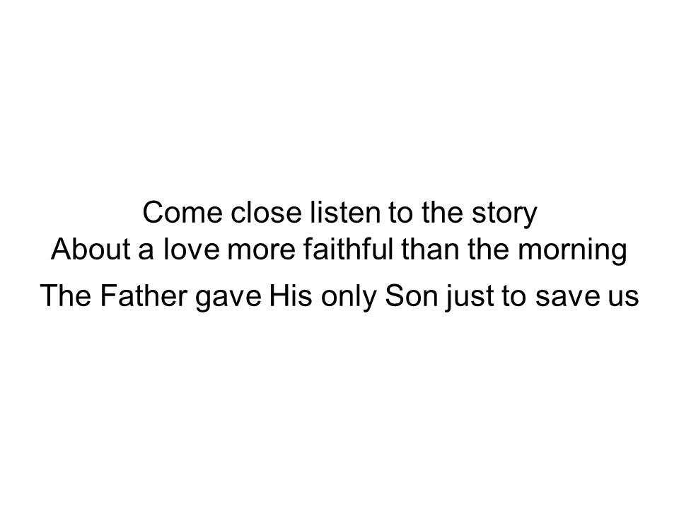 Come close listen to the story About a love more faithful than the morning The Father gave His only Son just to save us
