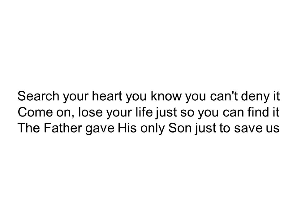 Search your heart you know you can t deny it Come on, lose your life just so you can find it The Father gave His only Son just to save us