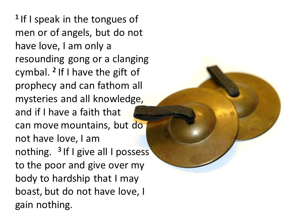 1 If I speak in the tongues of men or of angels, but do not have love, I am only a resounding gong or a clanging cymbal. 2 If I have the gift of prophecy and can fathom all mysteries and all knowledge, and if I have a faith that can move mountains, but do not have love, I am nothing.