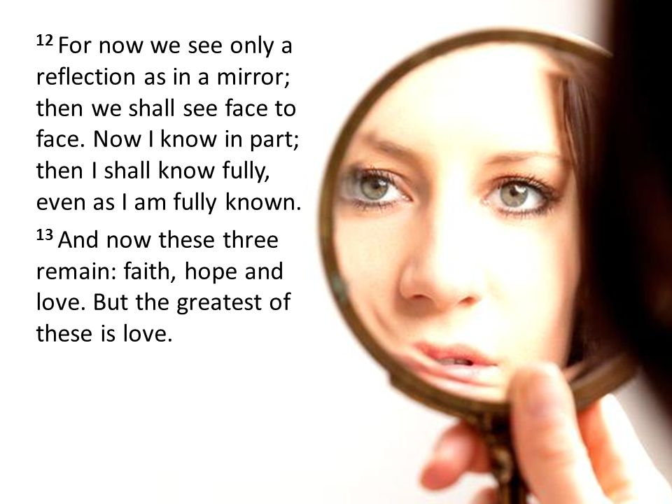 12 For now we see only a reflection as in a mirror; then we shall see face to face. Now I know in part; then I shall know fully, even as I am fully known.