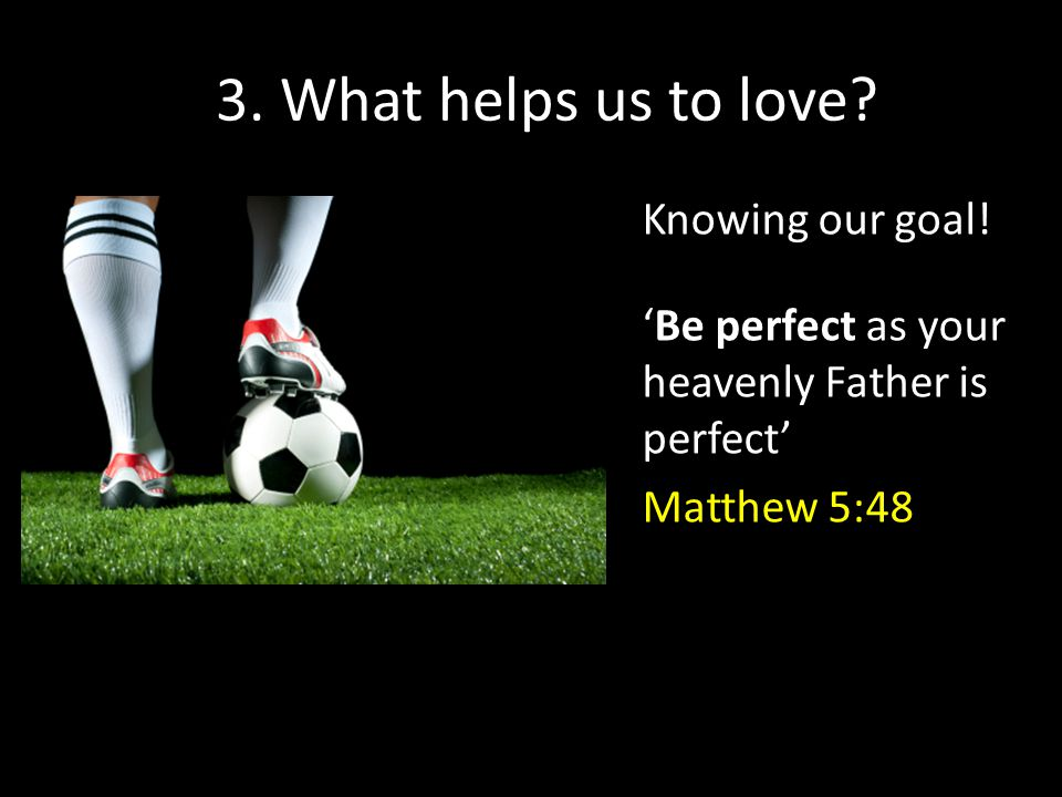 3. What helps us to love. Knowing our goal.