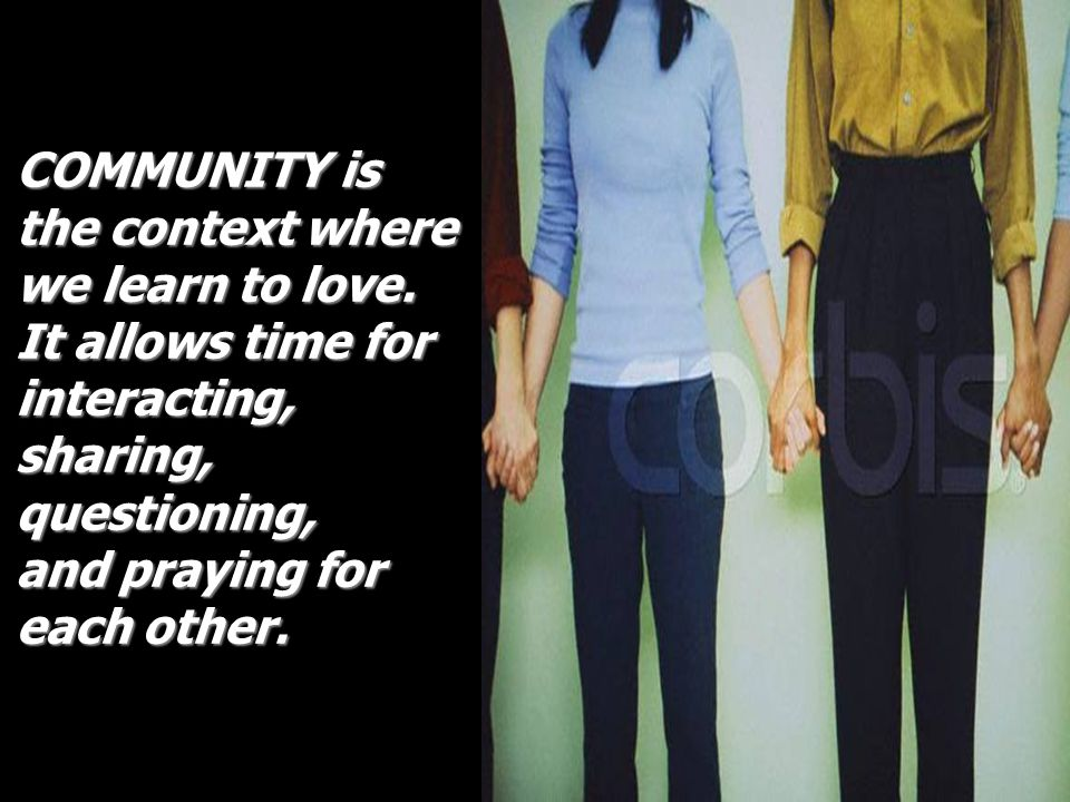 COMMUNITY is the context where. we learn to love. It allows time for. interacting, sharing, questioning,