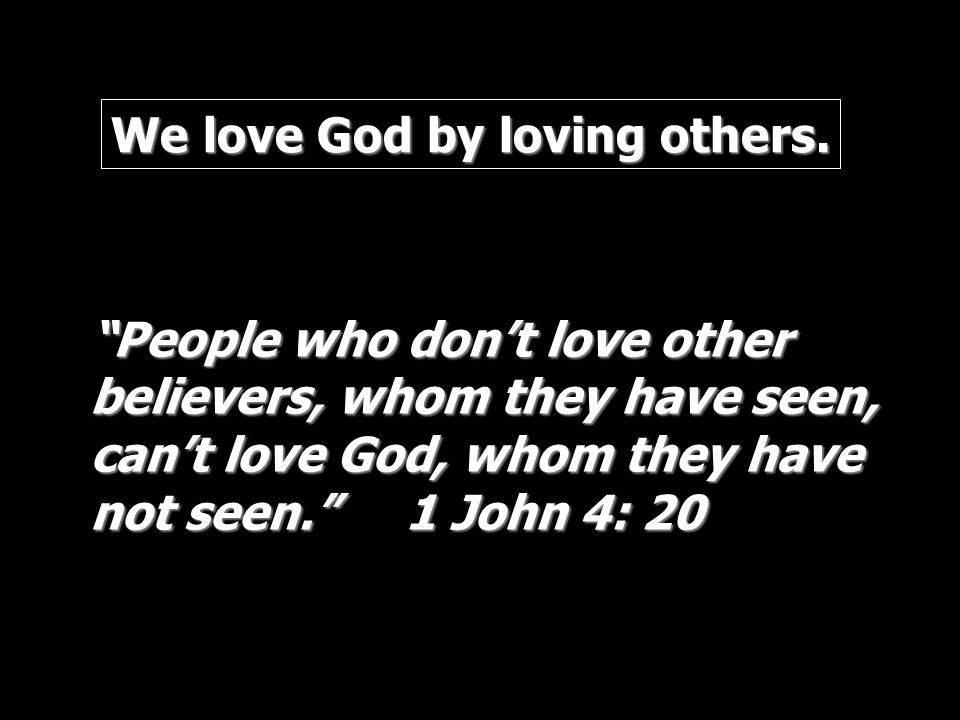 We love God by loving others.