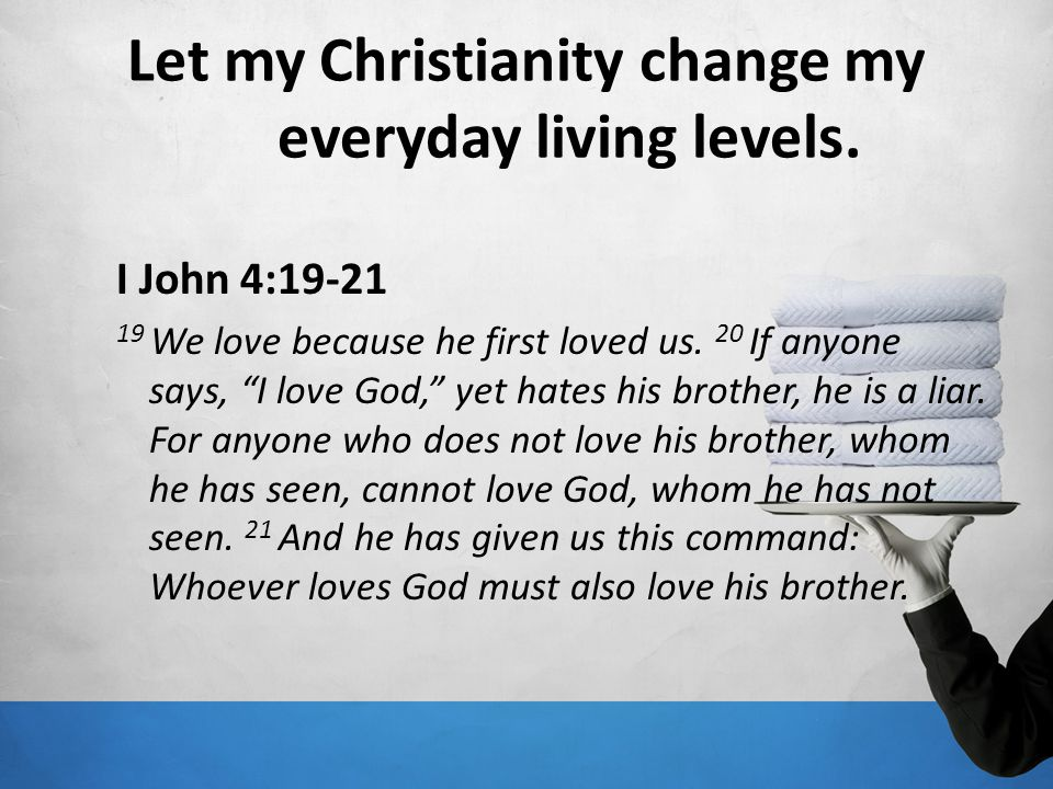 Let my Christianity change my everyday living levels.