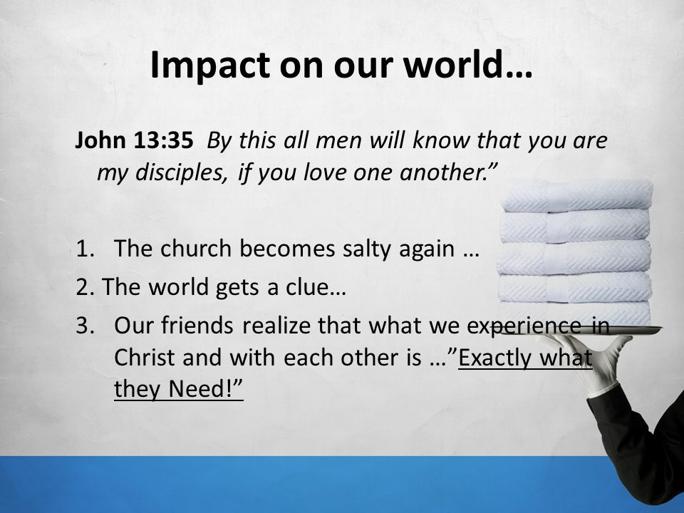 Impact on our world… John 13:35 By this all men will know that you are my disciples, if you love one another.