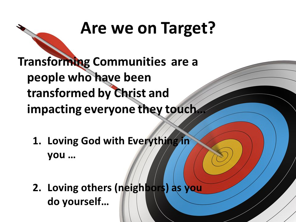 Are we on Target Transforming Communities are a people who have been transformed by Christ and impacting everyone they touch…