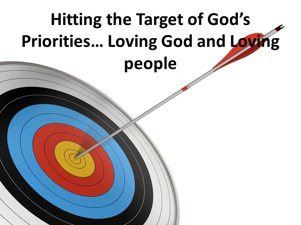 Hitting the Target of God's Priorities… Loving God and Loving people
