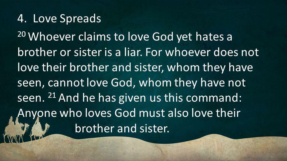 4. Love Spreads 20 Whoever claims to love God yet hates a brother or sister is a liar.