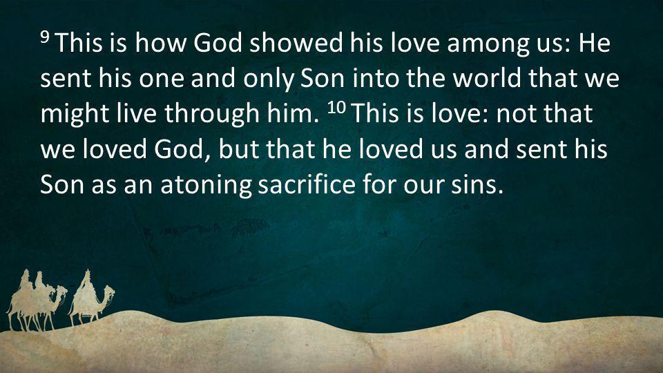 9 This is how God showed his love among us: He sent his one and only Son into the world that we might live through him.