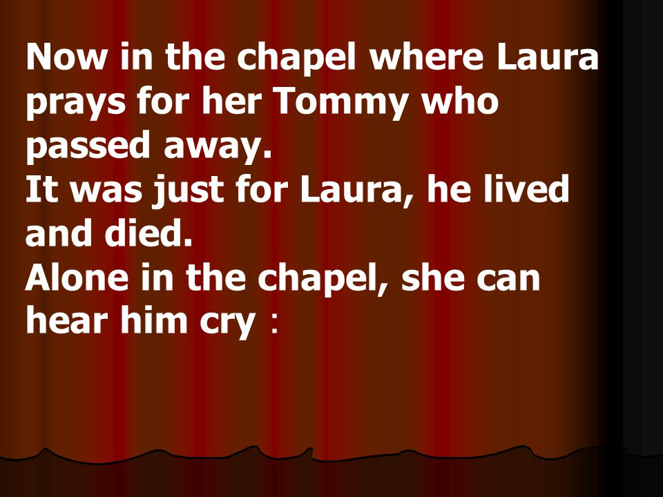 Now in the chapel where Laura prays for her Tommy who passed away.
