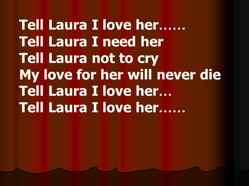 Tell Laura I love her…… Tell Laura I need her. Tell Laura not to cry. My love for her will never die.