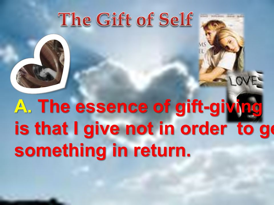 The Gift of Self A. The essence of gift-giving. is that I give not in order to get.
