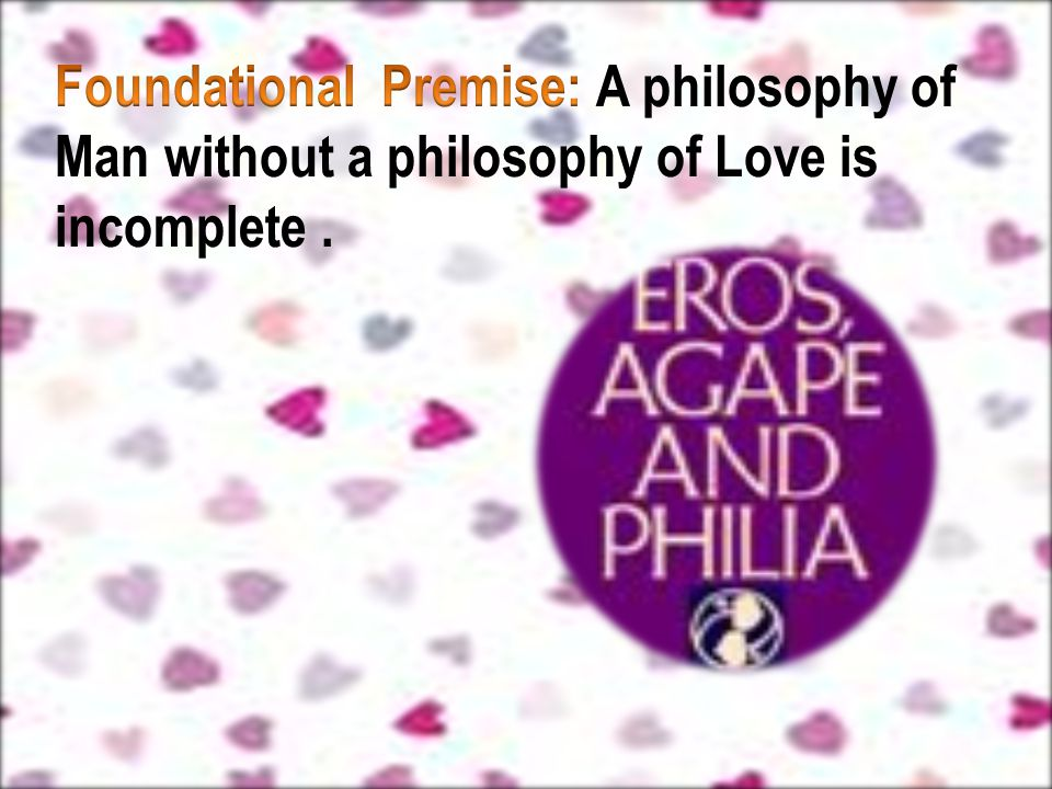 Foundational Premise: A philosophy of Man without a philosophy of Love is incomplete .