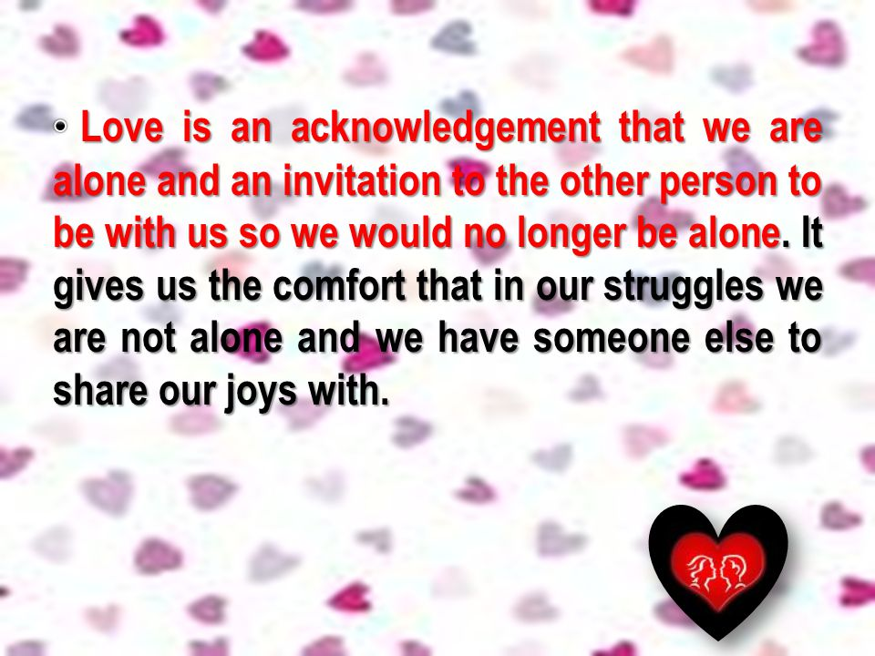 Love is an acknowledgement that we are alone and an invitation to the other person to be with us so we would no longer be alone.