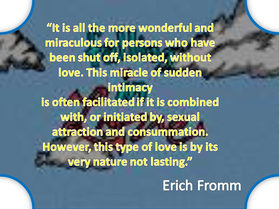 It is all the more wonderful and miraculous for persons who have been shut off, isolated, without love. This miracle of sudden intimacy is often facilitated if it is combined with, or initiated by, sexual attraction and consummation. However, this type of love is by its very nature not lasting.