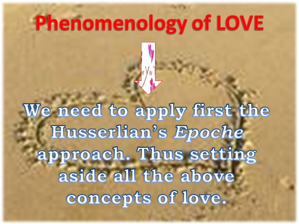 Phenomenology of LOVE We need to apply first the Husserlian's Epoche approach.