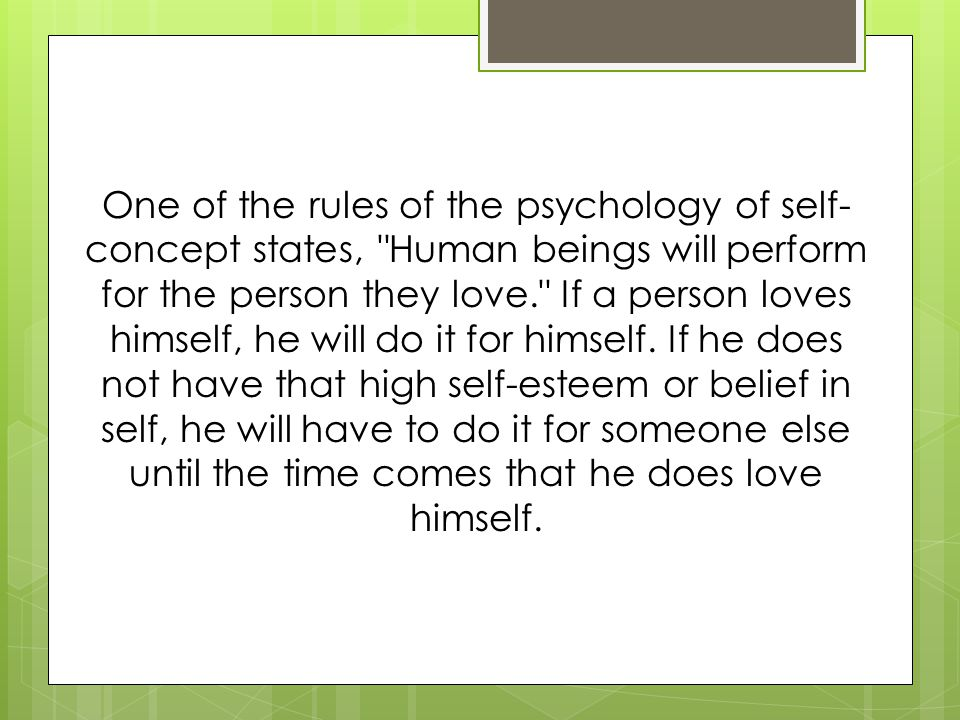 One of the rules of the psychology of self-concept states, Human beings will perform for the person they love. If a person loves himself, he will do it for himself.