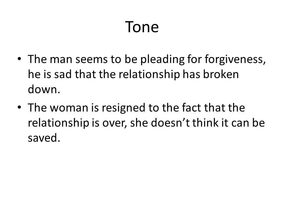 Tone The man seems to be pleading for forgiveness, he is sad that the relationship has broken down.