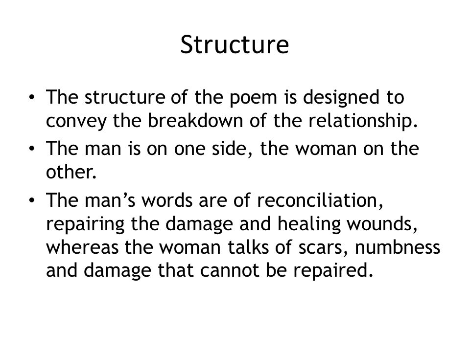 Structure The structure of the poem is designed to convey the breakdown of the relationship. The man is on one side, the woman on the other.