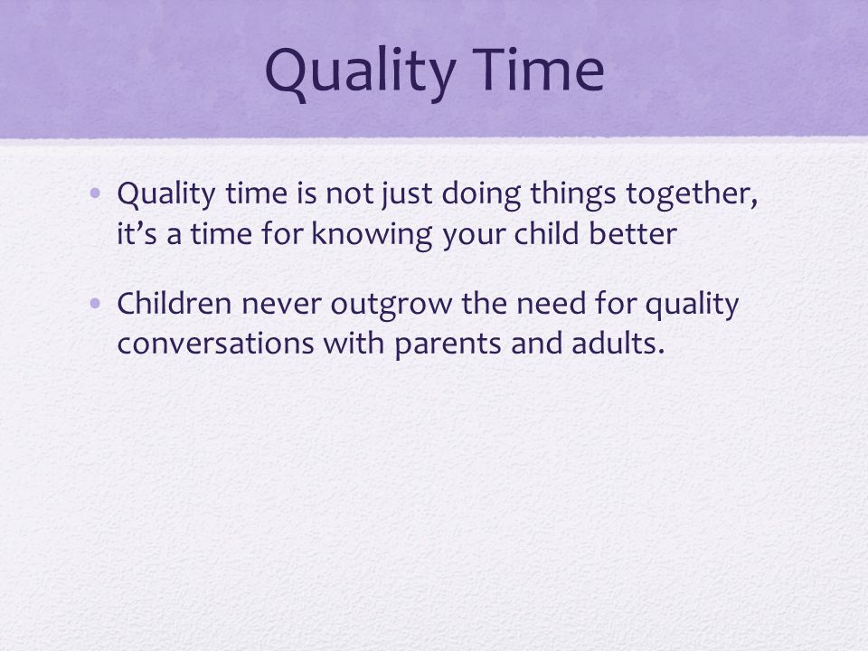 Quality Time Quality time is not just doing things together, it's a time for knowing your child better.