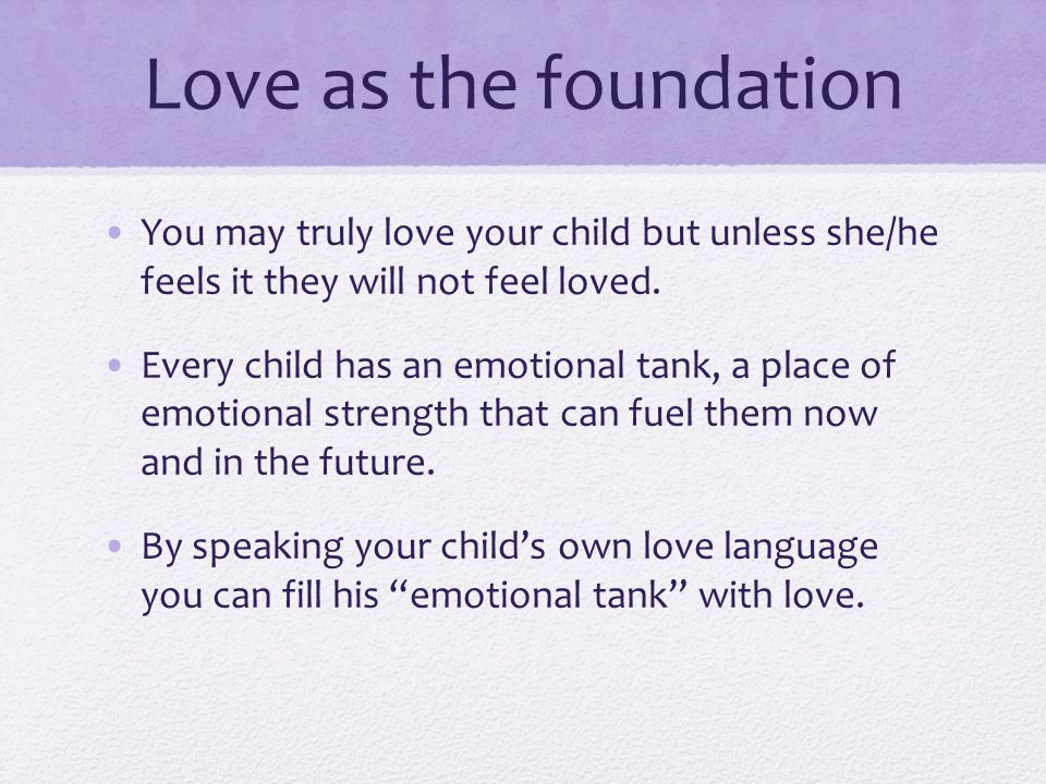Love as the foundation You may truly love your child but unless she/he feels it they will not feel loved.