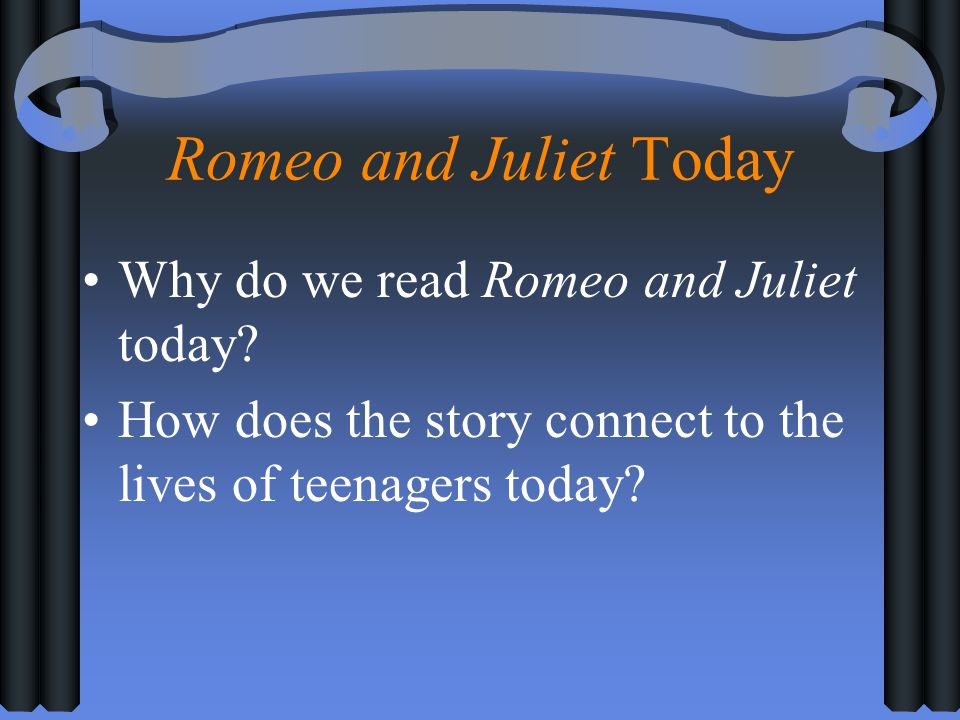 Romeo and Juliet Today Why do we read Romeo and Juliet today