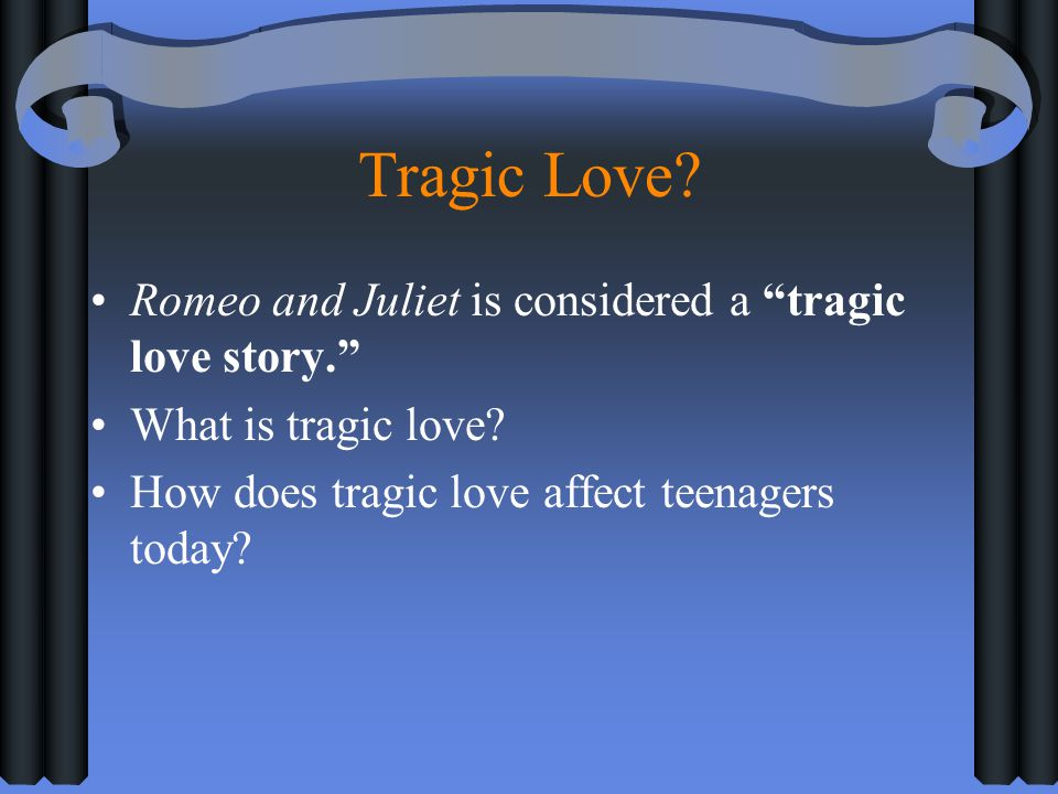 Tragic Love Romeo and Juliet is considered a tragic love story.