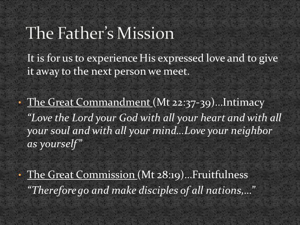 The Father's Mission It is for us to experience His expressed love and to give it away to the next person we meet.