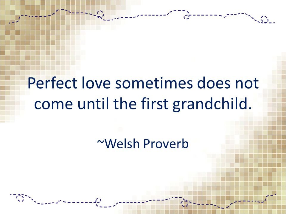 Perfect love sometimes does not come until the first grandchild