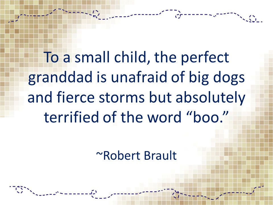To a small child, the perfect granddad is unafraid of big dogs and fierce storms but absolutely terrified of the word boo. ~Robert Brault