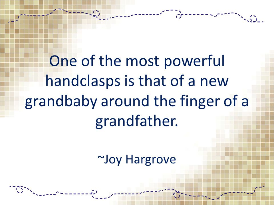 One of the most powerful handclasps is that of a new grandbaby around the finger of a grandfather.