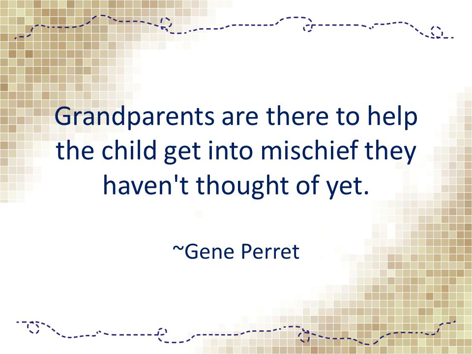 Grandparents are there to help the child get into mischief they haven t thought of yet. ~Gene Perret