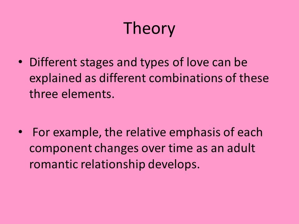 Theory Different stages and types of love can be explained as different combinations of these three elements.