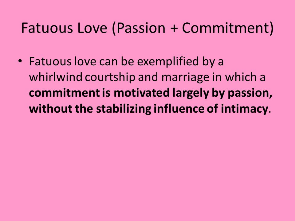 Fatuous Love (Passion + Commitment)