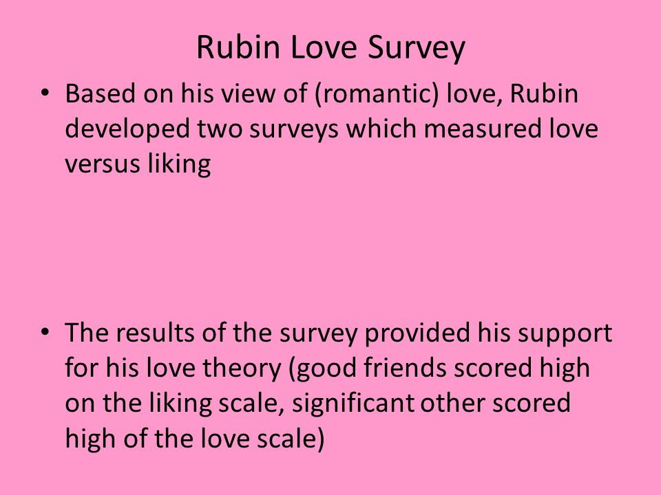 Rubin Love Survey Based on his view of (romantic) love, Rubin developed two surveys which measured love versus liking.