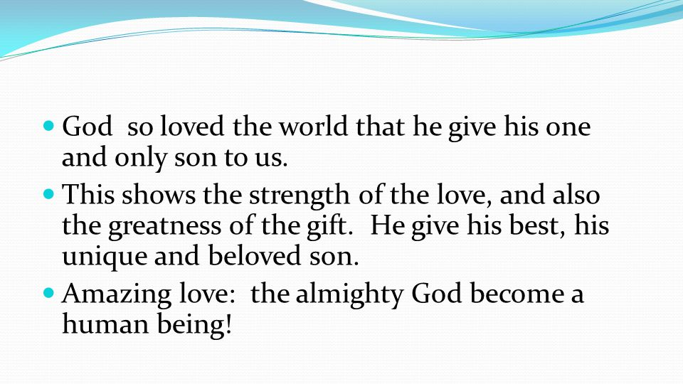 God so loved the world that he give his one and only son to us.