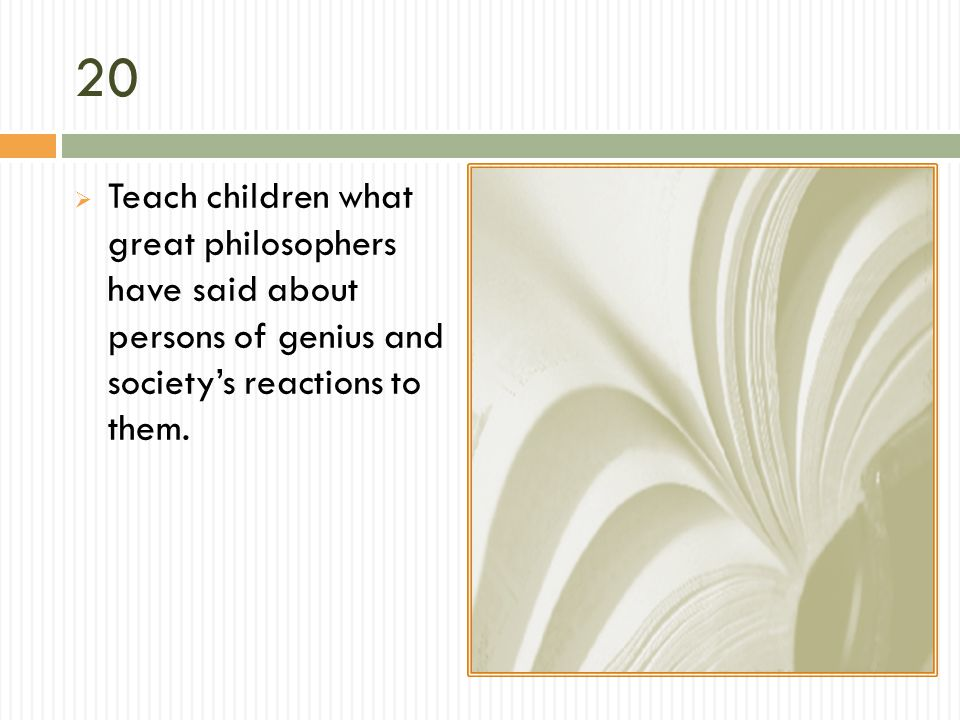 20 Teach children what great philosophers have said about persons of genius and society's reactions to them.