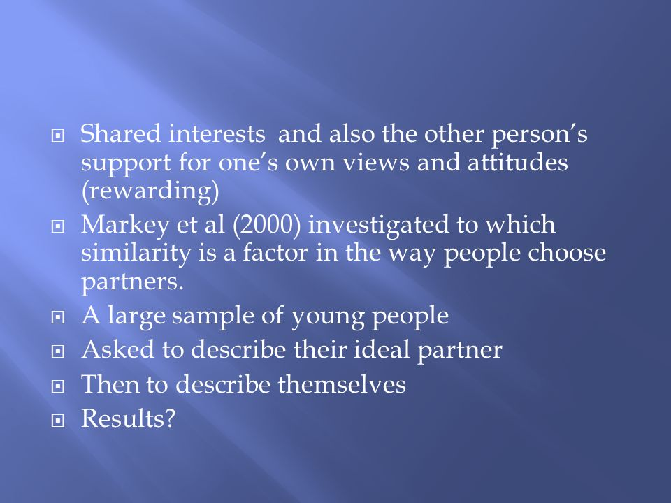 Shared interests and also the other person's support for one's own views and attitudes (rewarding)