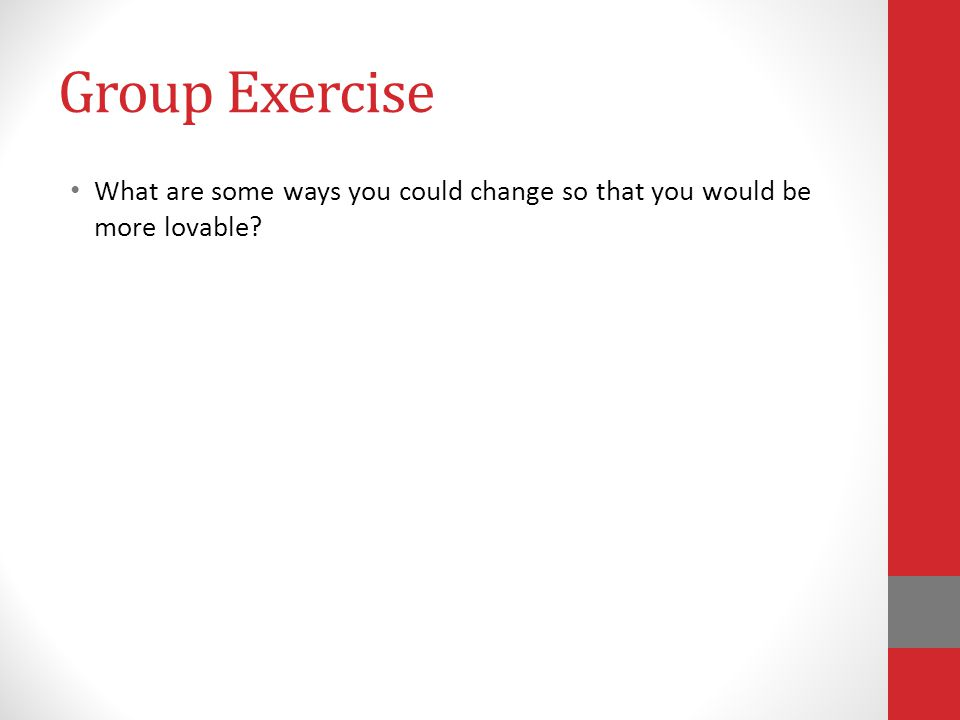 Group Exercise What are some ways you could change so that you would be more lovable
